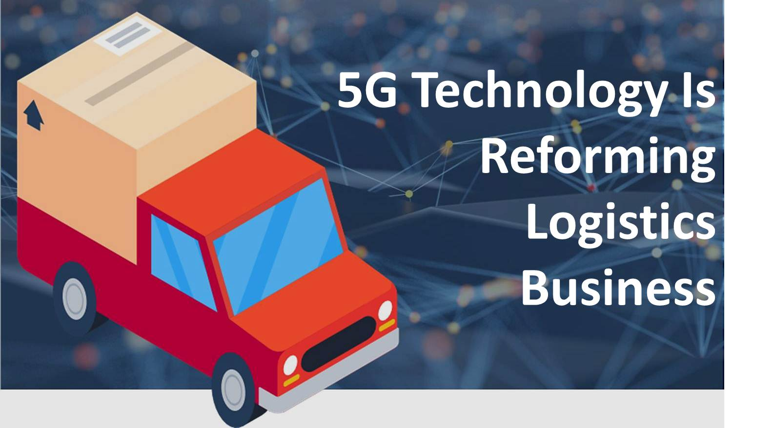 5g logistics, 5G Technology is reforming logistics business, LogixGRID | Platform and Application for logistics management, LogixGRID | Platform and Application for logistics management